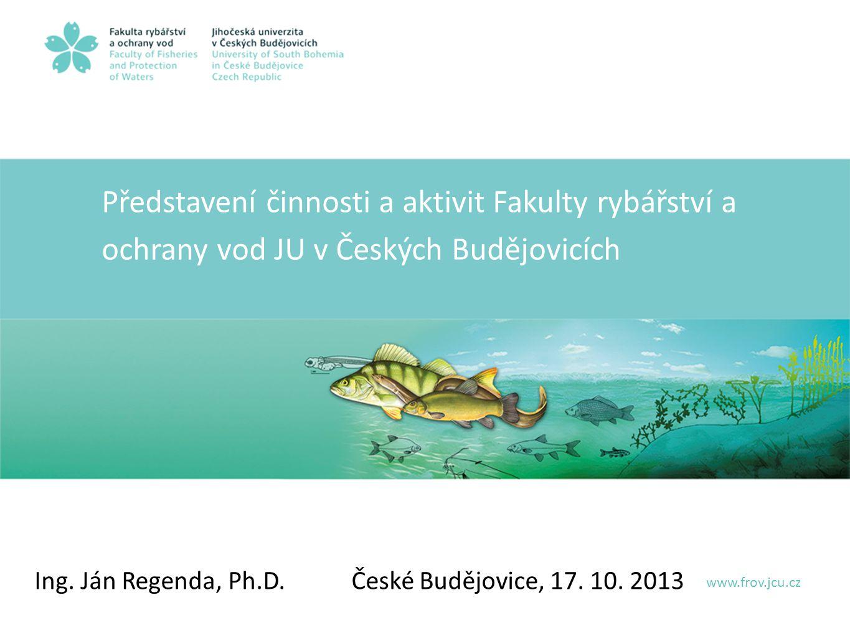 Představení činnosti a aktivit Fakulty rybářství a ochrany vod JU v Českých Budějovicích Ing.