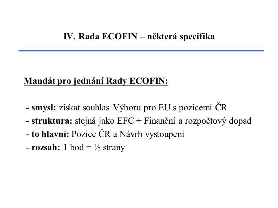 IV. Rada ECOFIN – některá specifika Mandát pro jednání Rady ECOFIN: - smysl: získat souhlas Výboru pro EU s pozicemi ČR - struktura: stejná jako EFC +