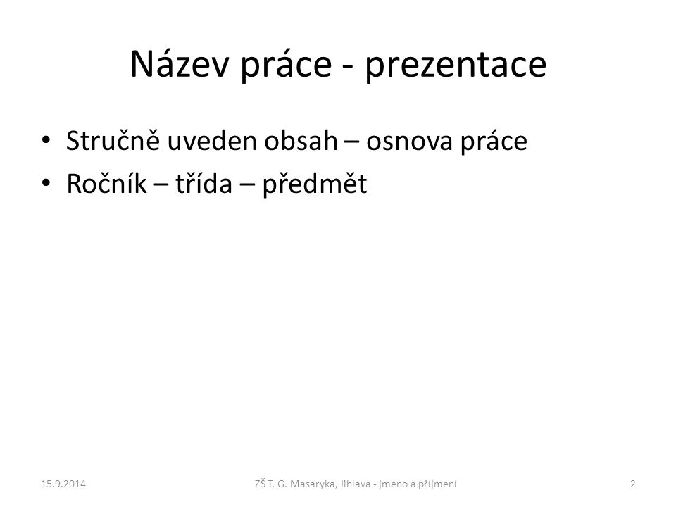 Název práce - prezentace Stručně uveden obsah – osnova práce Ročník – třída – předmět 15.9.2014ZŠ T.