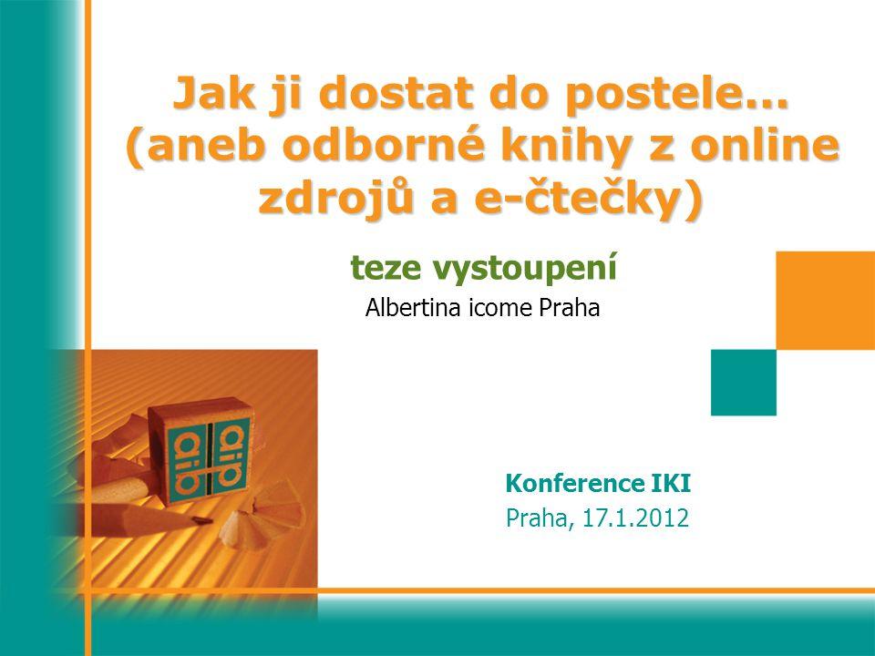 Jak ji dostat do postele... (aneb odborné knihy z online zdrojů a e-čtečky) teze vystoupení Albertina icome Praha Konference IKI Praha, 17.1.2012