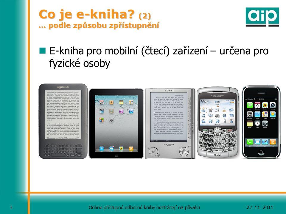 22. 11. 2011Online přístupné odborné knihy neztrácejí na půvabu 3 Co je e-kniha? (2) … podle způsobu zpřístupnění E-kniha pro mobilní (čtecí) zařízení