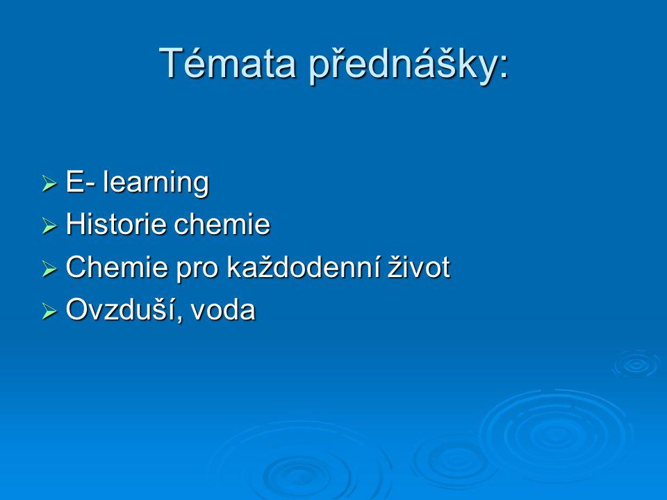 Témata přednášky:  E- learning  Historie chemie  Chemie pro každodenní život  Ovzduší, voda