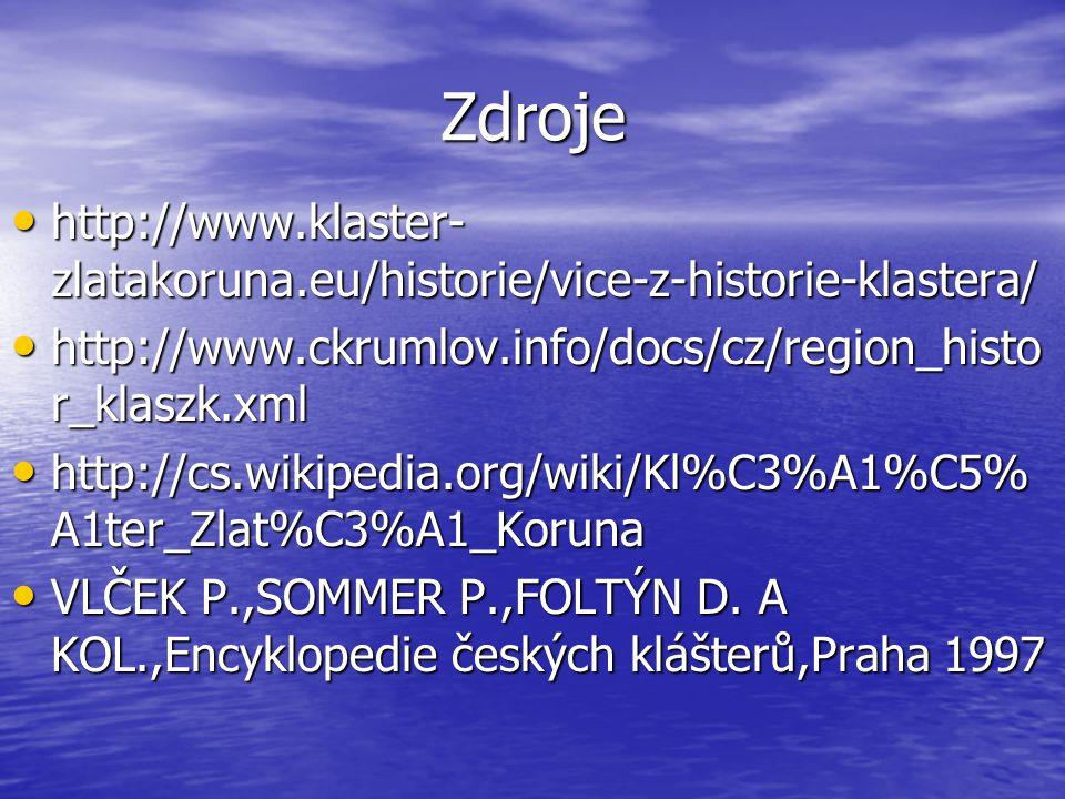 Zdroje http://www.klaster- zlatakoruna.eu/historie/vice-z-historie-klastera/ http://www.klaster- zlatakoruna.eu/historie/vice-z-historie-klastera/ http://www.ckrumlov.info/docs/cz/region_histo r_klaszk.xml http://www.ckrumlov.info/docs/cz/region_histo r_klaszk.xml http://cs.wikipedia.org/wiki/Kl%C3%A1%C5% A1ter_Zlat%C3%A1_Koruna http://cs.wikipedia.org/wiki/Kl%C3%A1%C5% A1ter_Zlat%C3%A1_Koruna VLČEK P.,SOMMER P.,FOLTÝN D.