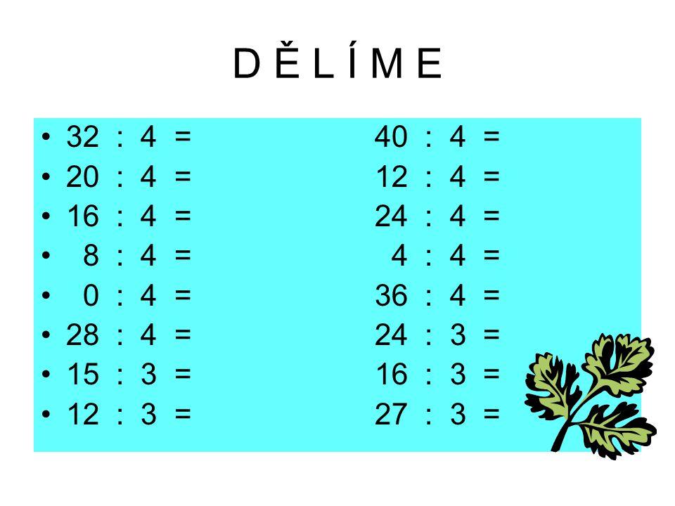 D Ě L Í M E 32 : 4 = 40 : 4 = 20 : 4 = 12 : 4 = 16 : 4 = 24 : 4 = 8 : 4 = 4 : 4 = 0 : 4 = 36 : 4 = 28 : 4 = 24 : 3 = 15 : 3 = 16 : 3 = 12 : 3 = 27 : 3
