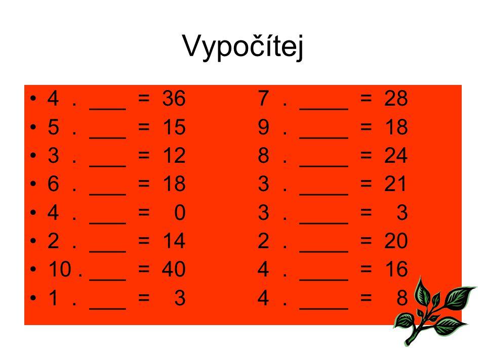 Vypočítej 4. ___ = 36 7. ____ = 28 5. ___ = 15 9. ____ = 18 3. ___ = 12 8. ____ = 24 6. ___ = 18 3. ____ = 21 4. ___ = 0 3. ____ = 3 2. ___ = 14 2. __
