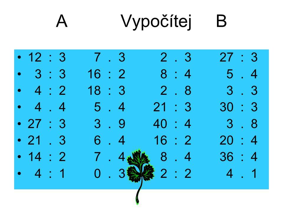 A Vypočítej B 12 : 3 7. 3 2. 3 27 : 3 3 : 3 16 : 2 8 : 4 5. 4 4 : 2 18 : 3 2. 8 3. 3 4. 4 5. 4 21 : 3 30 : 3 27 : 3 3. 9 40 : 4 3. 8 21. 3 6. 4 16 : 2