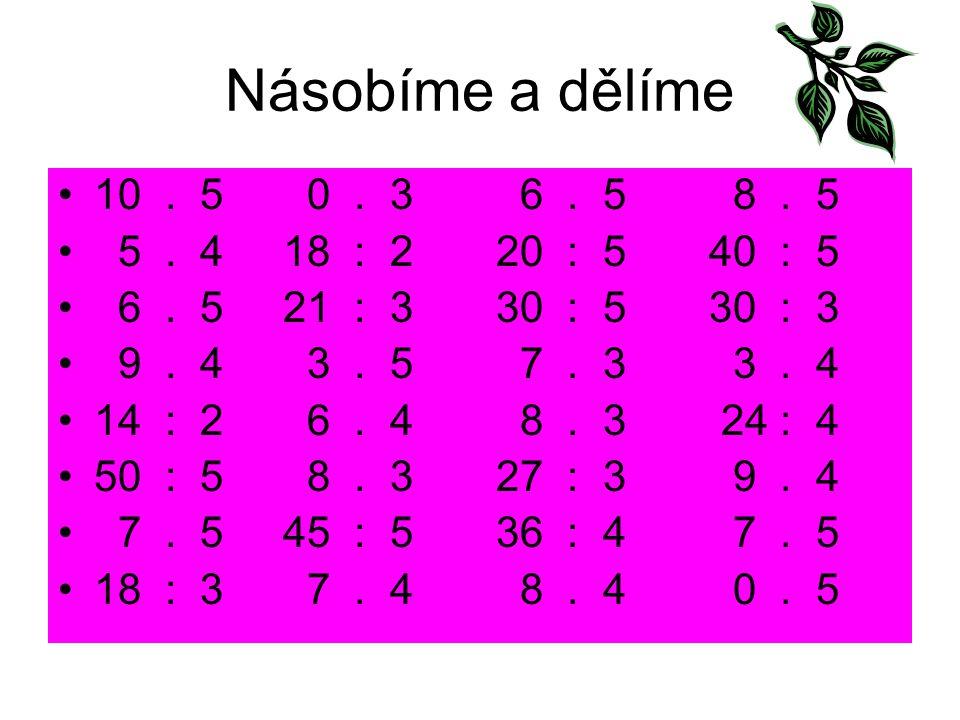 Násobíme a dělíme 10. 5 0. 3 6. 5 8. 5 5. 4 18 : 2 20 : 5 40 : 5 6. 5 21 : 3 30 : 5 30 : 3 9. 4 3. 5 7. 3 3. 4 14 : 2 6. 4 8. 3 24 : 4 50 : 5 8. 3 27