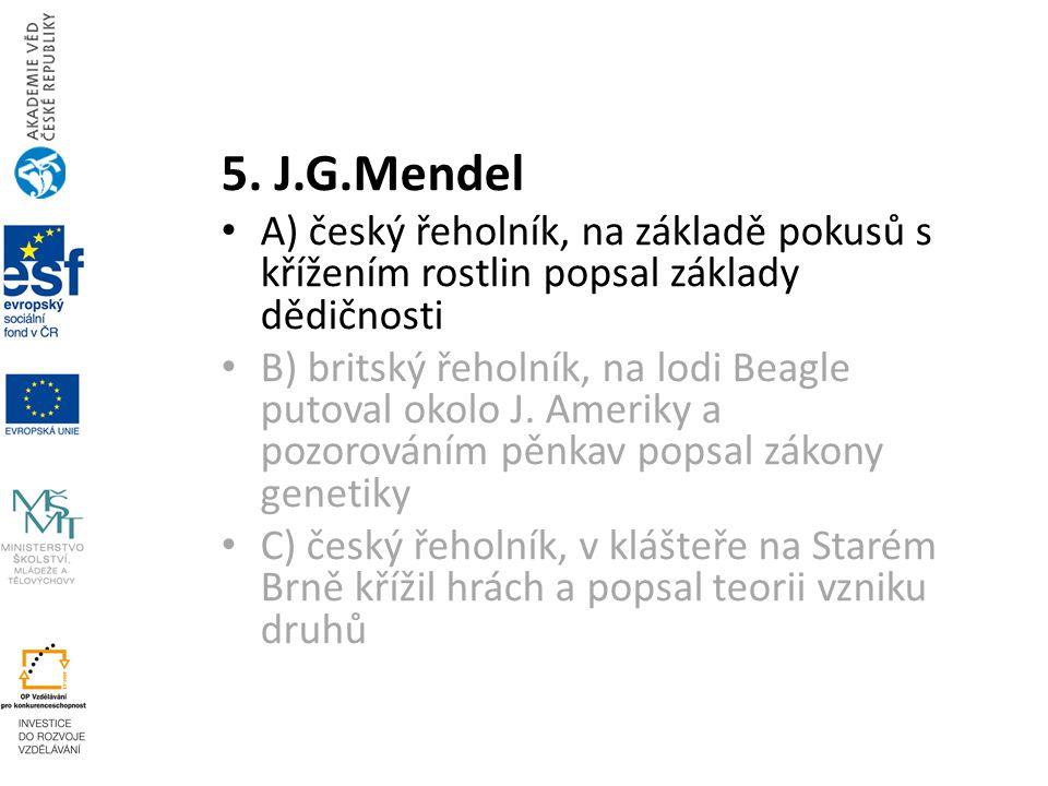 5. J.G.Mendel A) český řeholník, na základě pokusů s křížením rostlin popsal základy dědičnosti B) britský řeholník, na lodi Beagle putoval okolo J. A