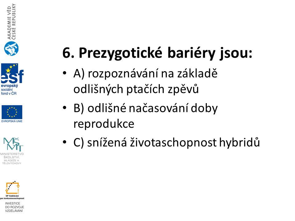 6. Prezygotické bariéry jsou: A) rozpoznávání na základě odlišných ptačích zpěvů B) odlišné načasování doby reprodukce C) snížená životaschopnost hybr
