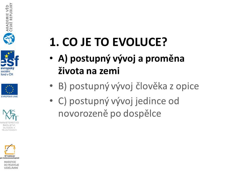 1. CO JE TO EVOLUCE? A) postupný vývoj a proměna života na zemi B) postupný vývoj člověka z opice C) postupný vývoj jedince od novorozeně po dospělce