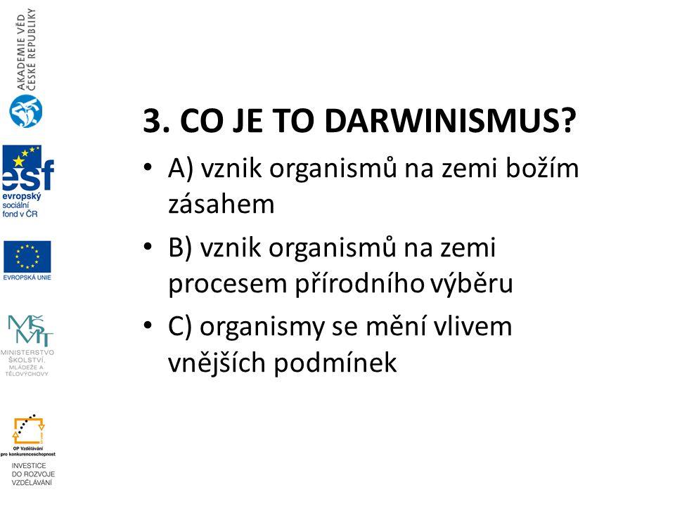3. CO JE TO DARWINISMUS? A) vznik organismů na zemi božím zásahem B) vznik organismů na zemi procesem přírodního výběru C) organismy se mění vlivem vn