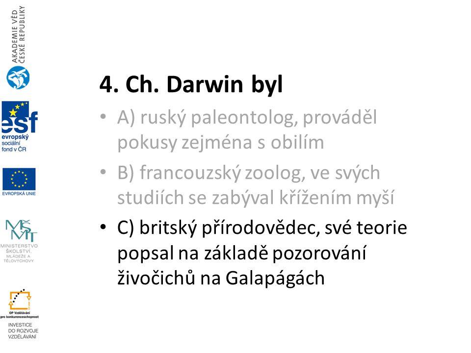 4. Ch. Darwin byl A) ruský paleontolog, prováděl pokusy zejména s obilím B) francouzský zoolog, ve svých studiích se zabýval křížením myší C) britský