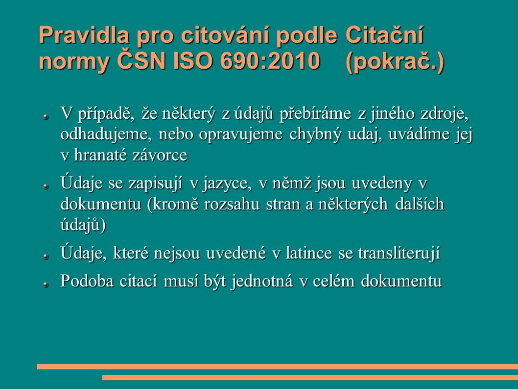 Pravidla pro citování podle Citační normy ČSN ISO 690:2010 (pokrač.) V případě, že některý z údajů přebíráme z jiného zdroje, odhadujeme, nebo opravuj