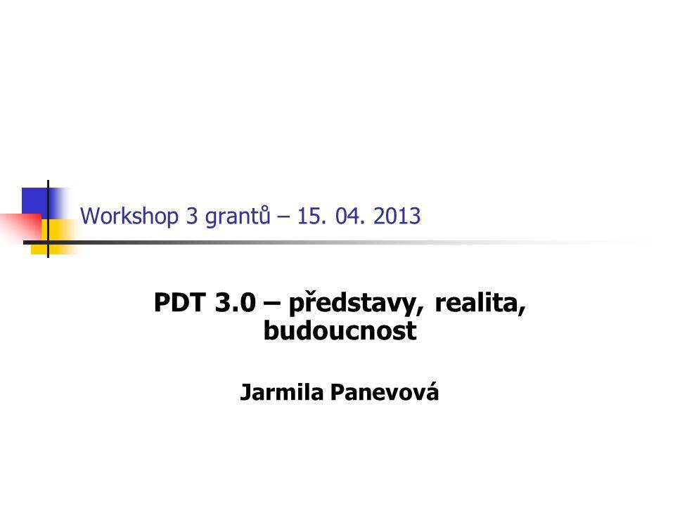 Workshop 3 grantů – 15. 04. 2013 PDT 3.0 – představy, realita, budoucnost Jarmila Panevová