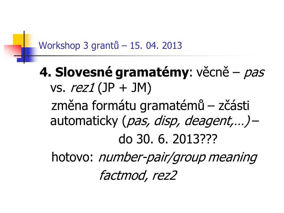 Workshop 3 grantů – 15. 04. 2013 4. Slovesné gramatémy: věcně – pas vs. rez1 (JP + JM) změna formátu gramatémů – zčásti automaticky (pas, disp, deagen