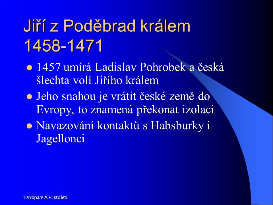 Evropa v XV. století Jiří z Poděbrad králem 1458-1471 1457 umírá Ladislav Pohrobek a česká šlechta volí Jiřího králem Jeho snahou je vrátit české země