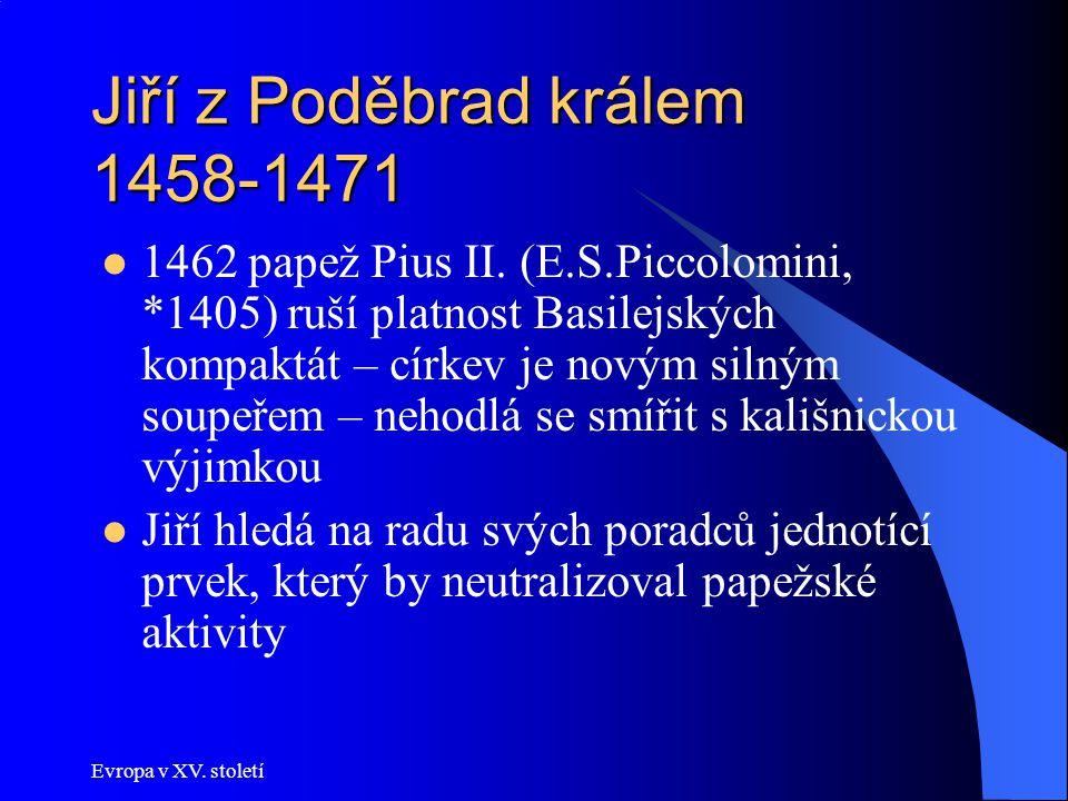 Evropa v XV. století Jiří z Poděbrad králem 1458-1471 1462 papež Pius II. (E.S.Piccolomini, *1405) ruší platnost Basilejských kompaktát – církev je no