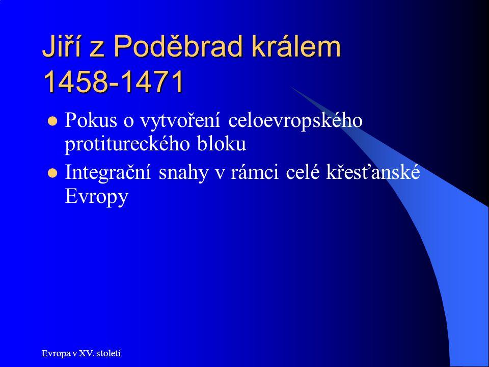 Evropa v XV. století Jiří z Poděbrad králem 1458-1471 Pokus o vytvoření celoevropského protitureckého bloku Integrační snahy v rámci celé křesťanské E
