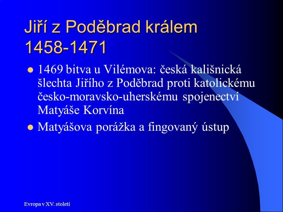 Evropa v XV. století Jiří z Poděbrad králem 1458-1471 1469 bitva u Vilémova: česká kališnická šlechta Jiřího z Poděbrad proti katolickému česko-moravs