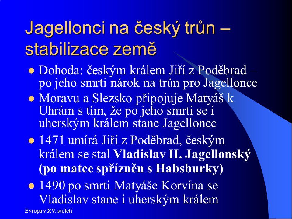 Evropa v XV. století Jagellonci na český trůn – stabilizace země Dohoda: českým králem Jiří z Poděbrad – po jeho smrti nárok na trůn pro Jagellonce Mo