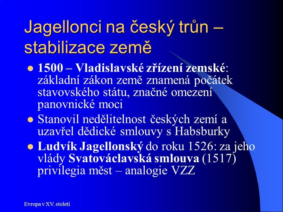 Evropa v XV. století Jagellonci na český trůn – stabilizace země 1500 – Vladislavské zřízení zemské: základní zákon země znamená počátek stavovského s