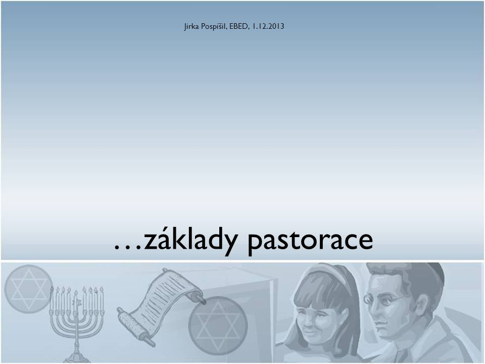 …základy pastorace Jirka Pospíšil, EBED, 1.12.2013