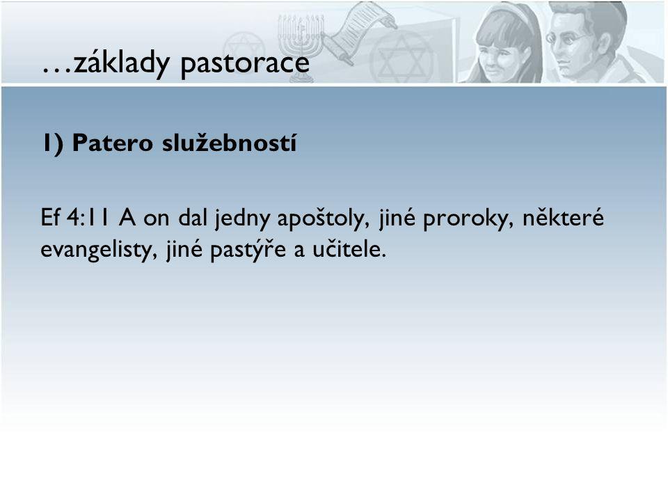…základy pastorace 1) Patero služebností Ef 4:11 A on dal jedny apoštoly, jiné proroky, některé evangelisty, jiné pastýře a učitele.