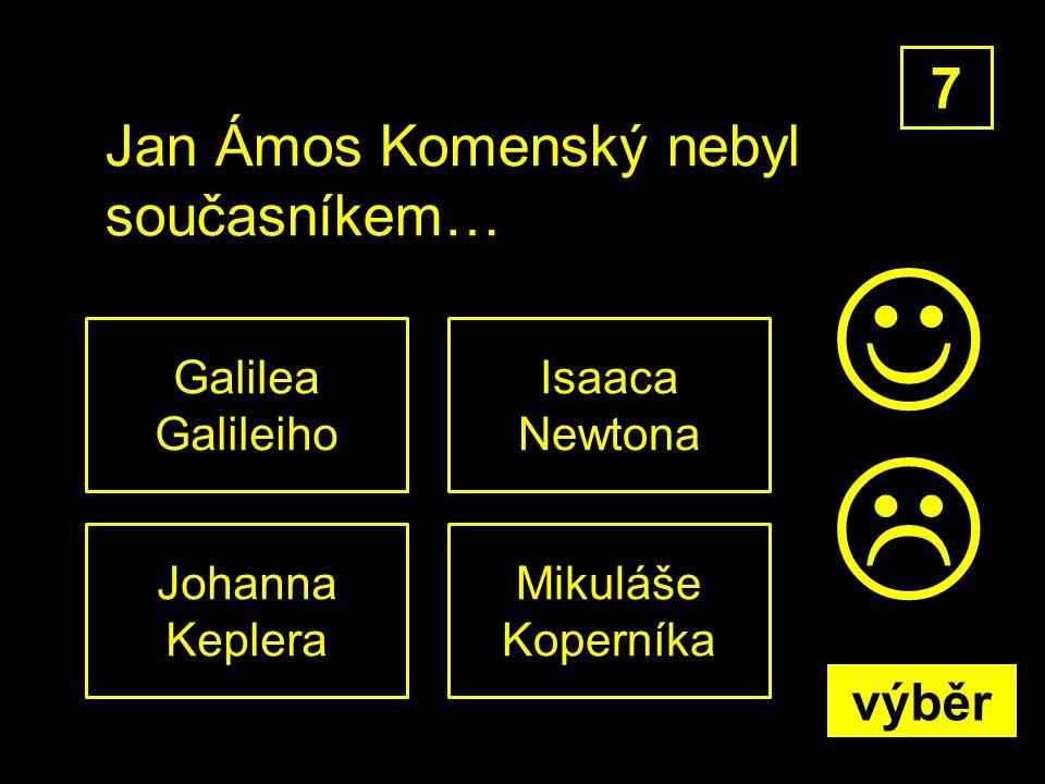 Jan Ámos Komenský nebyl současníkem… Mikuláše Koperníka 7 Isaaca Newtona Johanna Keplera Galilea Galileiho  výběr