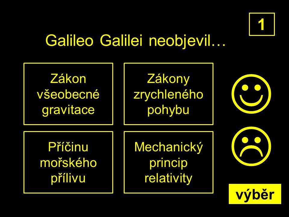 Galileo Galilei neobjevil… Zákon všeobecné gravitace 1 Zákony zrychleného pohybu Příčinu mořského přílivu Mechanický princip relativity  výběr
