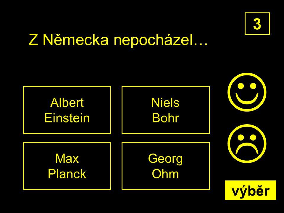 Z Německa nepocházel… Niels Bohr 3 Georg Ohm Max Planck Albert Einstein  výběr