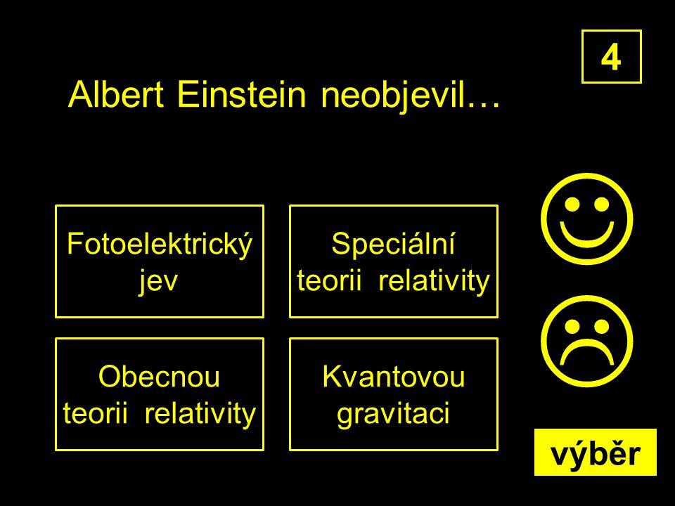 Albert Einstein neobjevil… Kvantovou gravitaci 4 Speciální teorii relativity Obecnou teorii relativity Fotoelektrický jev  výběr