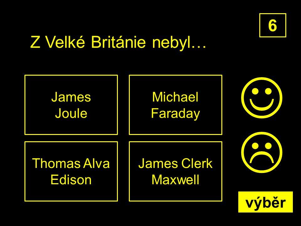 Z Velké Británie nebyl… Thomas Alva Edison 6 James Clerk Maxwell Michael Faraday James Joule  výběr