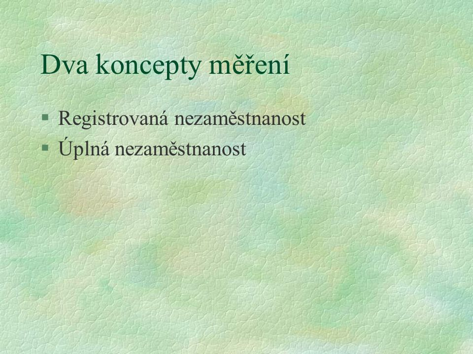 Dva koncepty měření §Registrovaná nezaměstnanost §Úplná nezaměstnanost