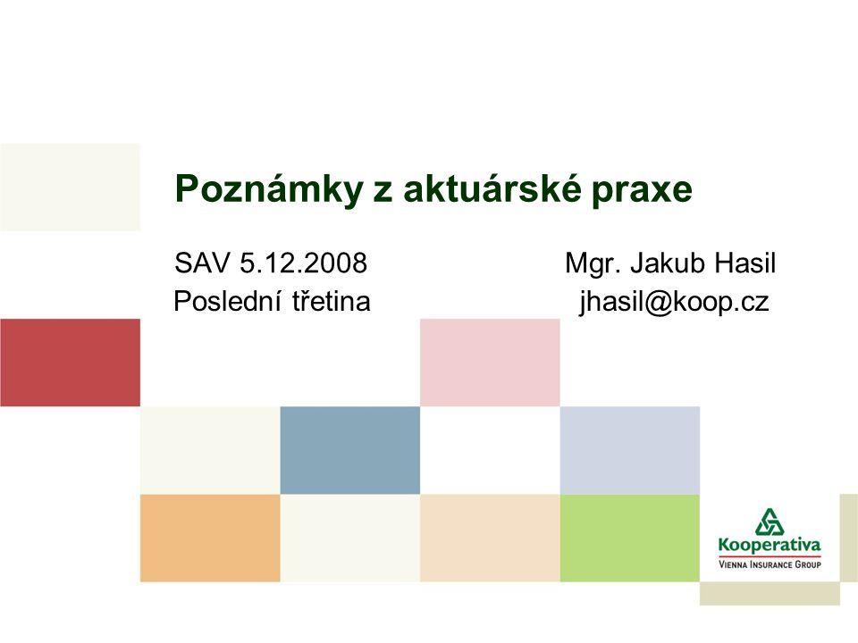Poznámky z aktuárské praxe SAV 5.12.2008 Mgr. Jakub Hasil Poslední třetina jhasil@koop.cz