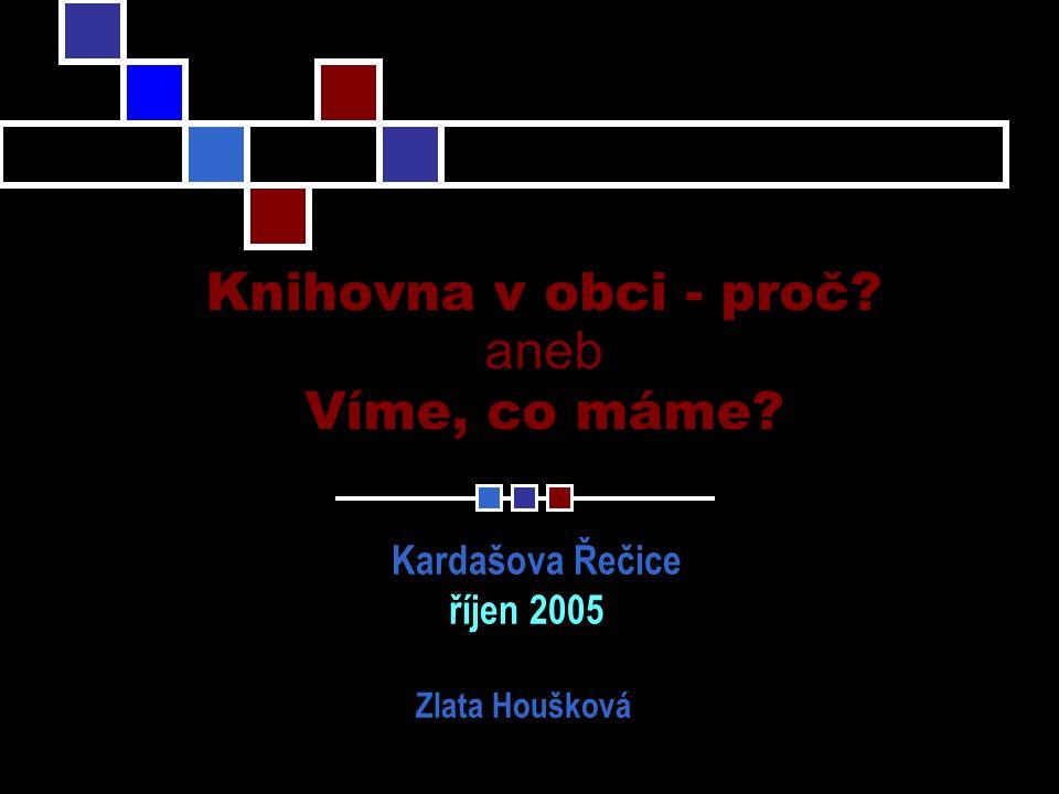 Knihovna v obci - proč aneb Víme, co máme Kardašova Řečice říjen 2005 Zlata Houšková