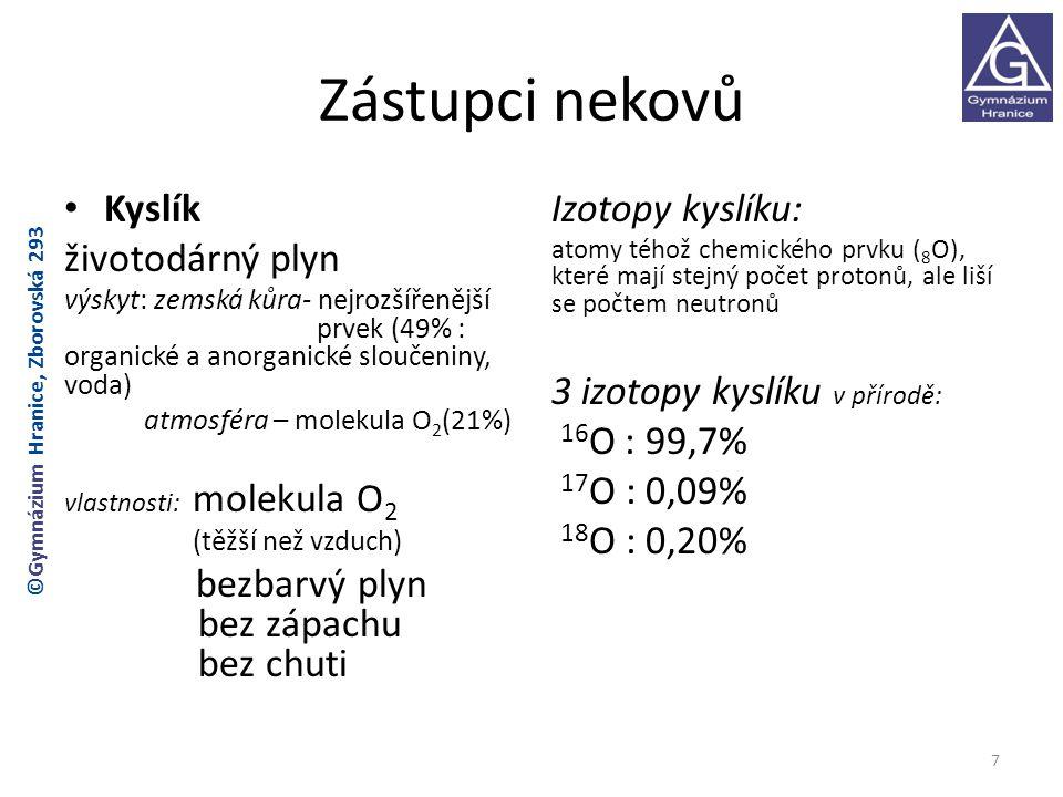 Příprava a výroba kyslíku Laboratorní příprava Tepelný rozklad kyslíkatých sloučenin: 2KMnO 4 → K 2 MnO 4 + O 2 + + MnO 2 nebo: 2H 2 O 2 → 2H 2 O + O 2 Průmyslová výroba Frakční destilace zkapalněného vzduchu: Produkty: dusík N 2 78% kyslík O 2 21% vzácné plyny 1% (nejvíce Ar) 8 ©Gymnázium Hranice, Zborovská 293