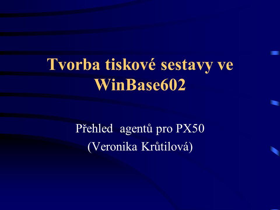 Tvorba tiskové sestavy ve WinBase602 Přehled agentů pro PX50 (Veronika Krůtilová)
