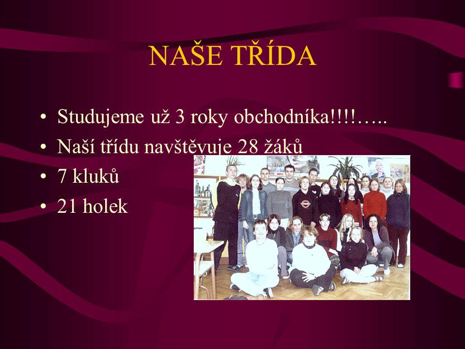 NAŠE TŘÍDA Studujeme už 3 roky obchodníka!!!!….. Naší třídu navštěvuje 28 žáků 7 kluků 21 holek