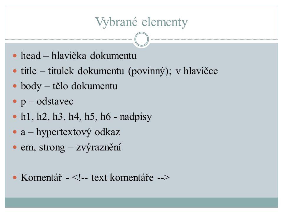 Vybrané elementy head – hlavička dokumentu title – titulek dokumentu (povinný); v hlavičce body – tělo dokumentu p – odstavec h1, h2, h3, h4, h5, h6 - nadpisy a – hypertextový odkaz em, strong – zvýraznění Komentář -