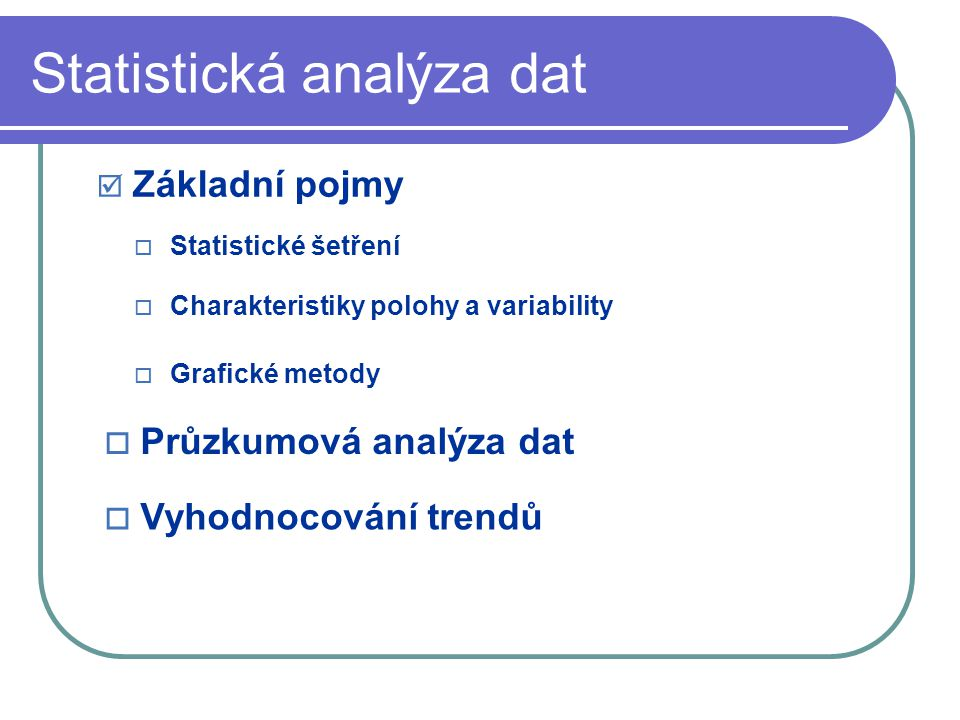 Statistická analýza dat  Základní pojmy  Průzkumová analýza dat  Vyhodnocování trendů  Charakteristiky polohy a variability  Statistické šetření  Grafické metody