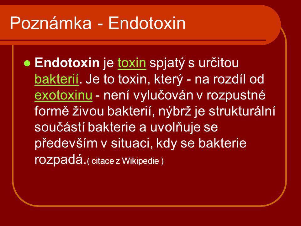 Poznámka - Endotoxin Endotoxin je toxin spjatý s určitou bakterií. Je to toxin, který - na rozdíl od exotoxinu - není vylučován v rozpustné formě živo