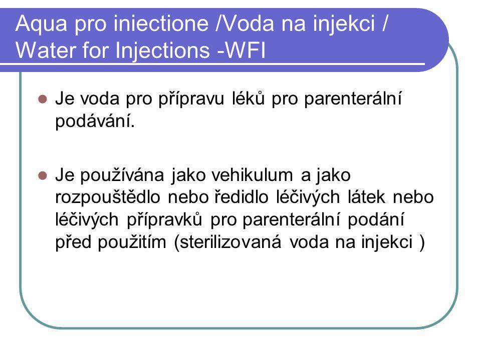 Aqua pro iniectione /Voda na injekci / Water for Injections -WFI Je voda pro přípravu léků pro parenterální podávání. Je používána jako vehikulum a ja