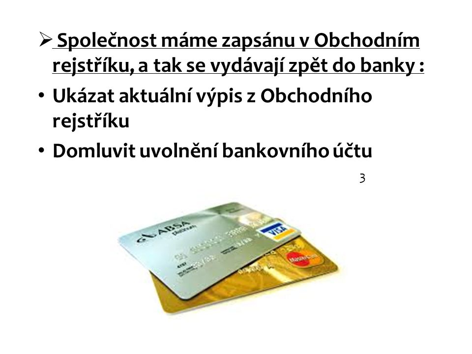  Společnost máme zapsánu v Obchodním rejstříku, a tak se vydávají zpět do banky : Ukázat aktuální výpis z Obchodního rejstříku Domluvit uvolnění bank