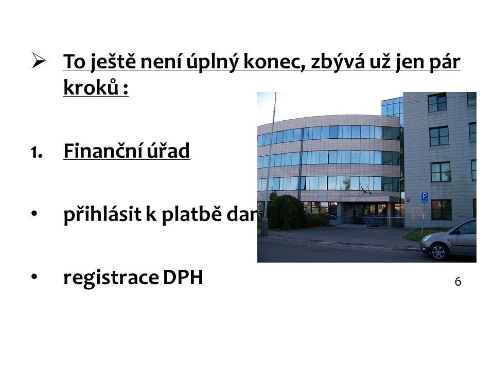  To ještě není úplný konec, zbývá už jen pár kroků : 1.Finanční úřad přihlásit k platbě daní registrace DPH 6