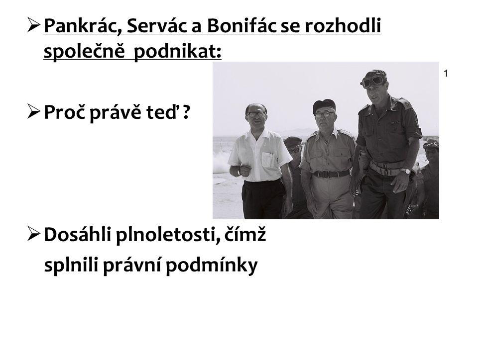 Pankrác, Servác a Bonifác se rozhodli společně podnikat:  Proč právě teď ?  Dosáhli plnoletosti, čímž splnili právní podmínky 1