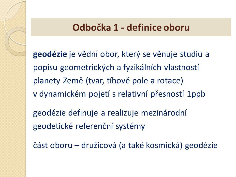 Odbočka 1 - definice oboru geodézie je vědní obor, který se věnuje studiu a popisu geometrických a fyzikálních vlastností planety Země (tvar, tíhové p