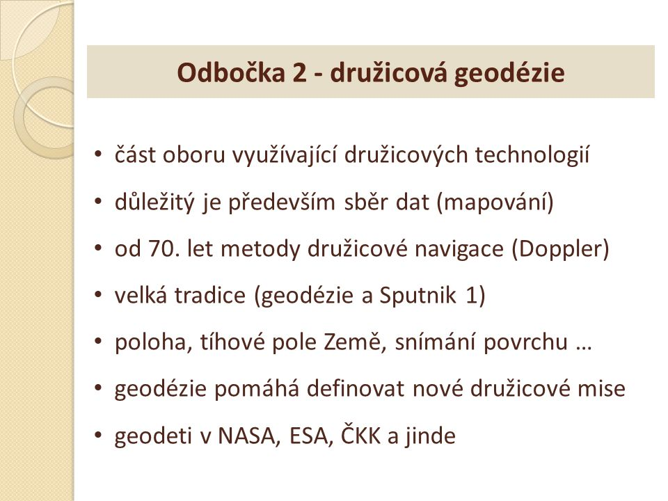 Odbočka 2 - družicová geodézie část oboru využívající družicových technologií důležitý je především sběr dat (mapování) od 70. let metody družicové na