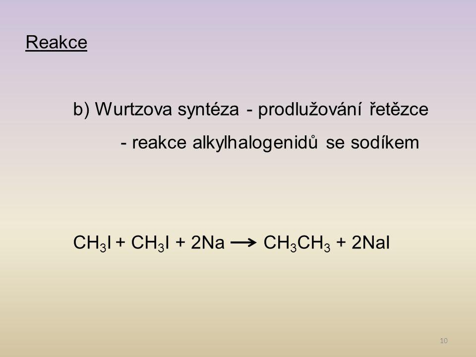 10 Reakce b) Wurtzova syntéza - prodlužování řetězce - reakce alkylhalogenidů se sodíkem CH 3 I + CH 3 I + 2NaCH 3 CH 3 + 2NaI