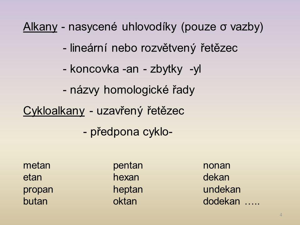 4 Alkany - nasycené uhlovodíky (pouze σ vazby) - lineární nebo rozvětvený řetězec - koncovka -an- zbytky -yl - názvy homologické řady Cykloalkany - uzavřený řetězec - předpona cyklo- metanpentannonan etanhexandekan propanheptanundekan butanoktandodekan …..