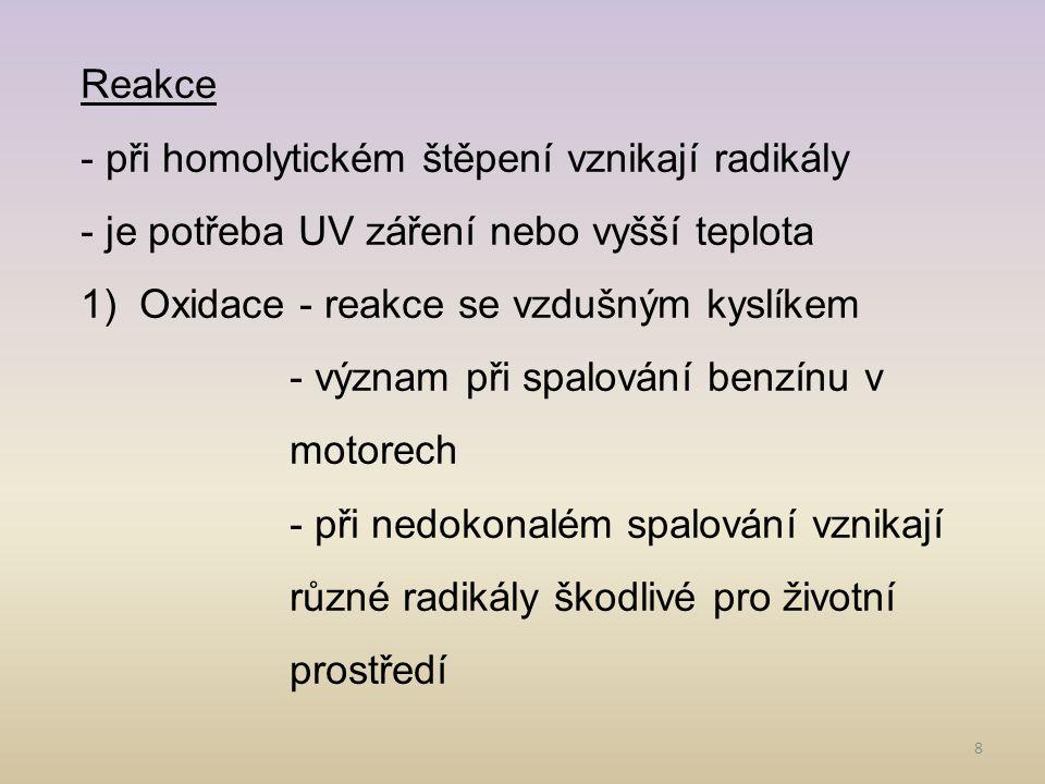 8 Reakce - při homolytickém štěpení vznikají radikály - je potřeba UV záření nebo vyšší teplota 1)Oxidace - reakce se vzdušným kyslíkem - význam při spalování benzínu v motorech - při nedokonalém spalování vznikají různé radikály škodlivé pro životní prostředí
